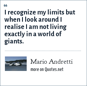 Mario Andretti: I recognize my limits but when I look around I realise I am not living exactly in a world of giants.