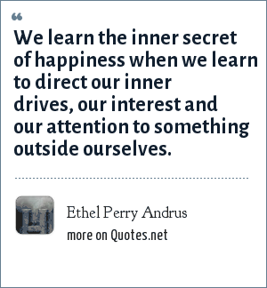 Ethel Perry Andrus: We learn the inner secret of happiness when we learn to direct our inner drives, our interest and our attention to something outside ourselves.