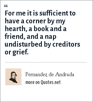 Fernandez de Andrada: For me it is sufficient to have a corner by my hearth, a book and a friend, and a nap undisturbed by creditors or grief.