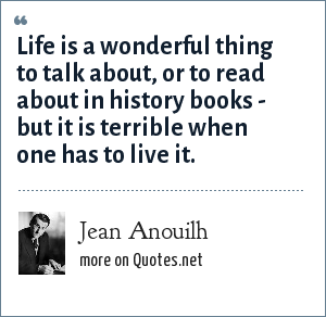 Jean Anouilh: Life is a wonderful thing to talk about, or to read about in history books - but it is terrible when one has to live it.