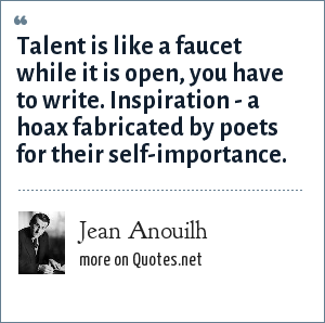 Jean Anouilh: Talent is like a faucet while it is open, you have to write. Inspiration - a hoax fabricated by poets for their self-importance.