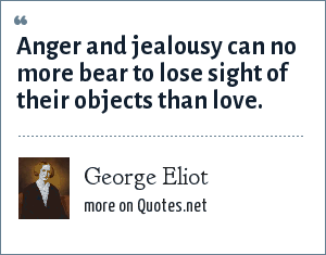 George Eliot: Anger and jealousy can no more bear to lose sight of their objects than love.