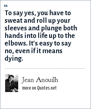 Jean Anouilh: To say yes, you have to sweat and roll up your sleeves and plunge both hands into life up to the elbows. It's easy to say no, even if it means dying.