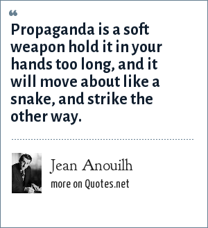 Jean Anouilh: Propaganda is a soft weapon hold it in your hands too long, and it will move about like a snake, and strike the other way.