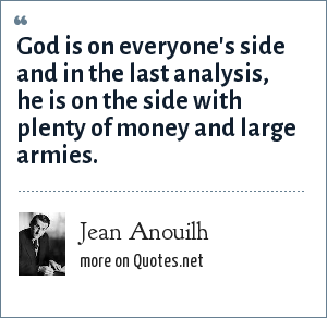 Jean Anouilh: God is on everyone's side and in the last analysis, he is on the side with plenty of money and large armies.