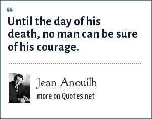 Jean Anouilh: Until the day of his death, no man can be sure of his courage.