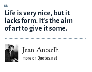 Jean Anouilh: Life is very nice, but it lacks form. It's the aim of art to give it some.