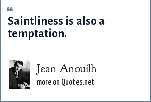 Jean Anouilh: Saintliness is also a temptation.