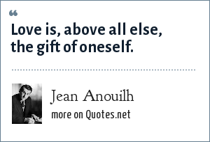 Jean Anouilh: Love is, above all else, the gift of oneself.