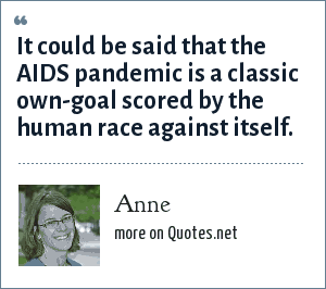 Anne: It could be said that the AIDS pandemic is a classic own-goal scored by the human race against itself.