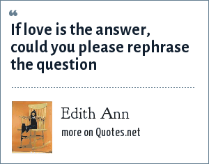 Edith Ann: If love is the answer, could you please rephrase the question