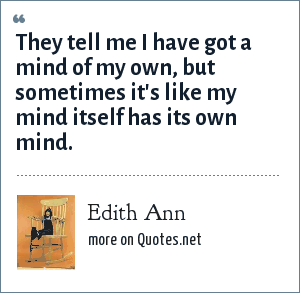 Edith Ann: They tell me I have got a mind of my own, but sometimes it's like my mind itself has its own mind.