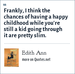 Edith Ann: Frankly, I think the chances of having a happy childhood while you're still a kid going through it are pretty slim.