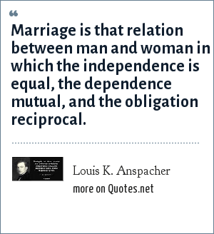Louis K. Anspacher: Marriage is that relation between man and woman in which the independence is equal, the dependence mutual, and the obligation reciprocal.