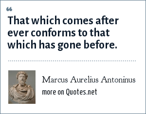 Marcus Aurelius Antoninus: That which comes after ever conforms to that which has gone before.