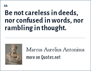 Marcus Aurelius Antoninus: Be not careless in deeds, nor confused in words, nor rambling in thought.