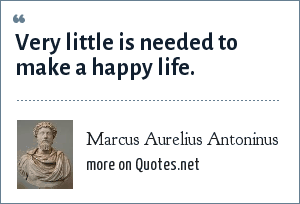 Marcus Aurelius Antoninus: Very little is needed to make a happy life.