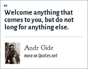 Andr Gide: Welcome anything that comes to you, but do not long for anything else.