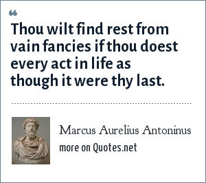 Marcus Aurelius Antoninus: Thou wilt find rest from vain fancies if thou doest every act in life as though it were thy last.