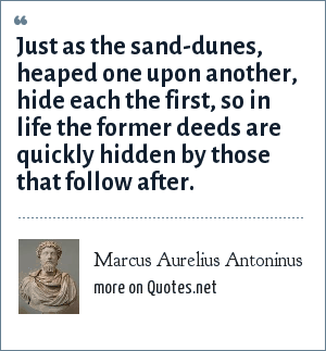 Marcus Aurelius Antoninus: Just as the sand-dunes, heaped one upon another, hide each the first, so in life the former deeds are quickly hidden by those that follow after.
