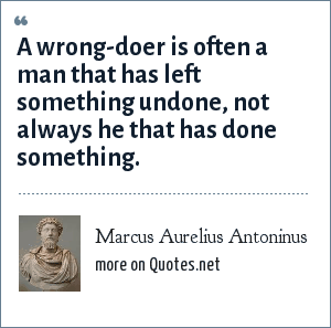 Marcus Aurelius Antoninus: A wrong-doer is often a man that has left something undone, not always he that has done something.