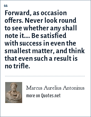 Marcus Aurelius Antoninus: Forward, as occasion offers. Never look round to see whether any shall note it.... Be satisfied with success in even the smallest matter, and think that even such a result is no trifle.