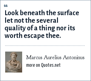 Marcus Aurelius Antoninus: Look beneath the surface let not the several quality of a thing nor its worth escape thee.