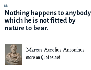 Marcus Aurelius Antoninus: Nothing happens to anybody which he is not fitted by nature to bear.