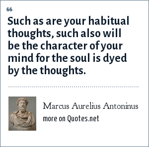 Marcus Aurelius Antoninus: Such as are your habitual thoughts, such also will be the character of your mind for the soul is dyed by the thoughts.