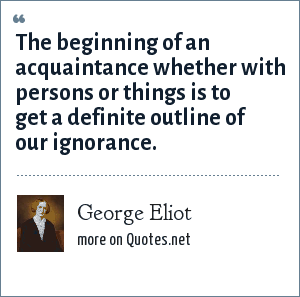 George Eliot: The beginning of an acquaintance whether with persons or things is to get a definite outline of our ignorance.