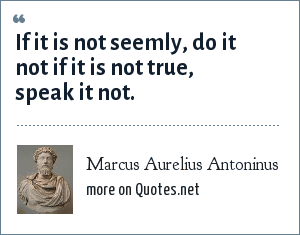 Marcus Aurelius Antoninus: If it is not seemly, do it not if it is not true, speak it not.