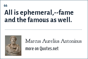 Marcus Aurelius Antoninus: All is ephemeral,--fame and the famous as well.