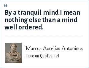 Marcus Aurelius Antoninus: By a tranquil mind I mean nothing else than a mind well ordered.