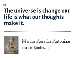 Marcus Aurelius Antoninus: The universe is change our life is what our thoughts make it.