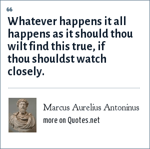 Marcus Aurelius Antoninus: Whatever happens it all happens as it should thou wilt find this true, if thou shouldst watch closely.