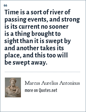 Marcus Aurelius Antoninus: Time is a sort of river of passing events, and strong is its current no sooner is a thing brought to sight than it is swept by and another takes its place, and this too will be swept away.