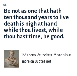 Marcus Aurelius Antoninus: Be not as one that hath ten thousand years to live death is nigh at hand while thou livest, while thou hast time, be good.
