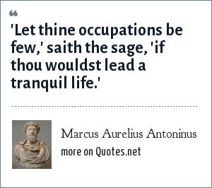 Marcus Aurelius Antoninus: 'Let thine occupations be few,' saith the sage, 'if thou wouldst lead a tranquil life.'