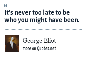 George Eliot: It's never too late to be who you might have been.