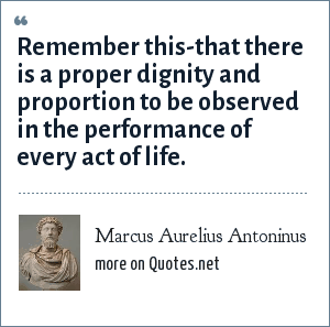 Marcus Aurelius Antoninus: Remember this-that there is a proper dignity and proportion to be observed in the performance of every act of life.