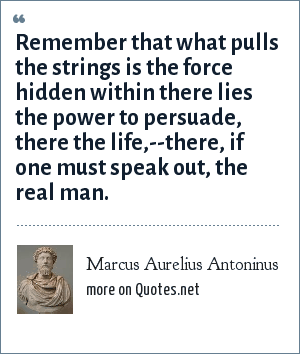 Marcus Aurelius Antoninus: Remember that what pulls the strings is the force hidden within there lies the power to persuade, there the life,--there, if one must speak out, the real man.