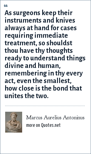 Marcus Aurelius Antoninus: As surgeons keep their instruments and knives always at hand for cases requiring immediate treatment, so shouldst thou have thy thoughts ready to understand things divine and human, remembering in thy every act, even the smallest, how close is the bond that unites the two.