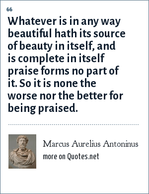 Marcus Aurelius Antoninus: Whatever is in any way beautiful hath its source of beauty in itself, and is complete in itself praise forms no part of it. So it is none the worse nor the better for being praised.