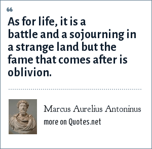 Marcus Aurelius Antoninus: As for life, it is a battle and a sojourning in a strange land but the fame that comes after is oblivion.