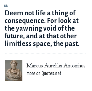Marcus Aurelius Antoninus: Deem not life a thing of consequence. For look at the yawning void of the future, and at that other limitless space, the past.
