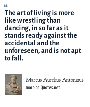 Marcus Aurelius Antoninus: The art of living is more like wrestling than dancing, in so far as it stands ready against the accidental and the unforeseen, and is not apt to fall.