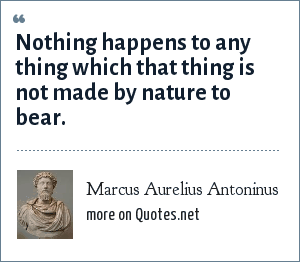 Marcus Aurelius Antoninus: Nothing happens to any thing which that thing is not made by nature to bear.