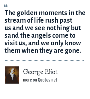 George Eliot: The golden moments in the stream of life rush past us and we see nothing but sand the angels come to visit us, and we only know them when they are gone.