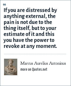 Marcus Aurelius Antoninus: If you are distressed by anything external, the pain is not due to the thing itself, but to your estimate of it and this you have the power to revoke at any moment.