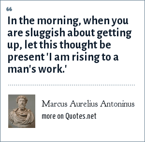 Marcus Aurelius Antoninus: In the morning, when you are sluggish about getting up, let this thought be present 'I am rising to a man's work.'